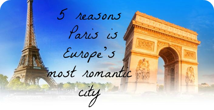 Five reasons why Paris is Europe?s most romantic city